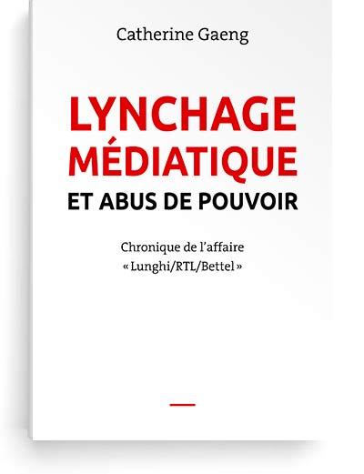 Catherine Gaeng, Lynchage médiatique et abus de pouvoir. Chronique de l'affaire Lunghi-RTL-Bettel